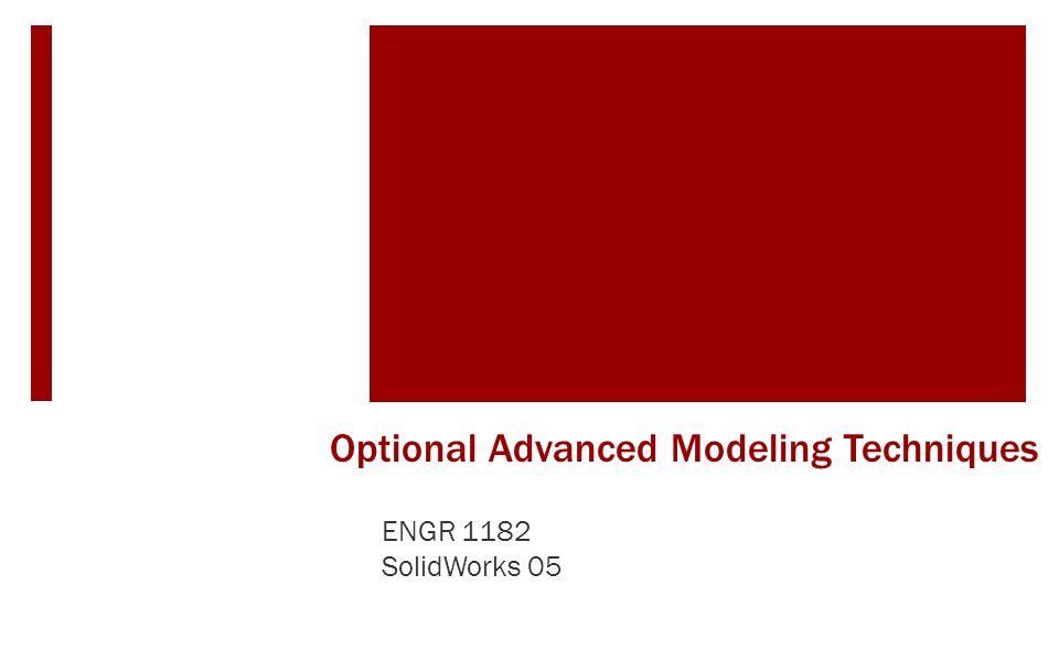 Optional Advanced Modeling Techniques ENGR 1182 SolidWorks 05