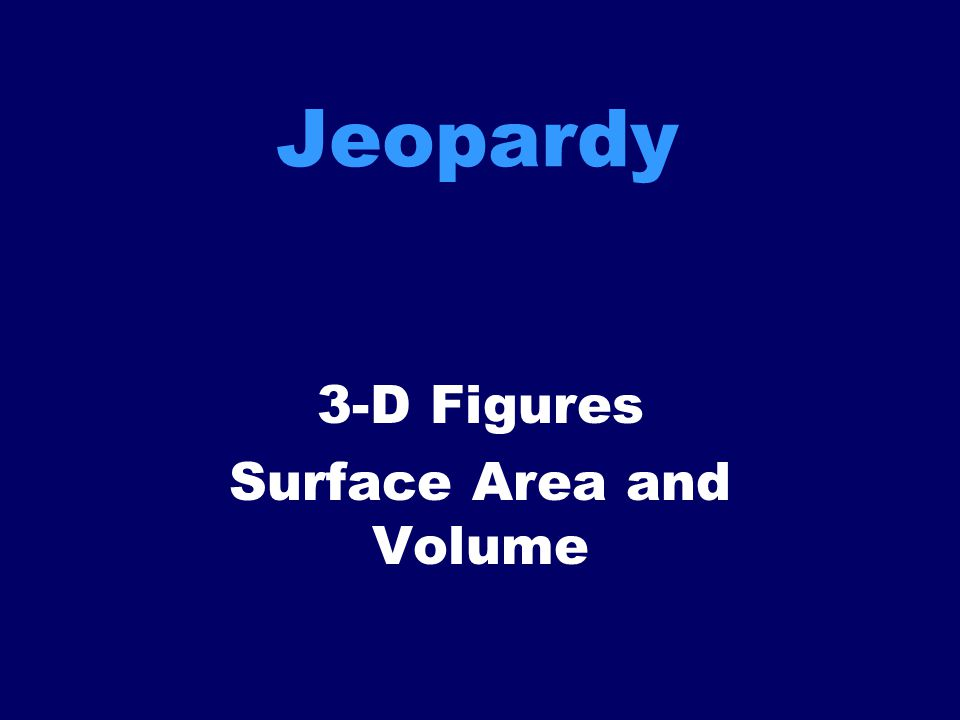 Jeopardy 3-D Figures Surface Area and Volume