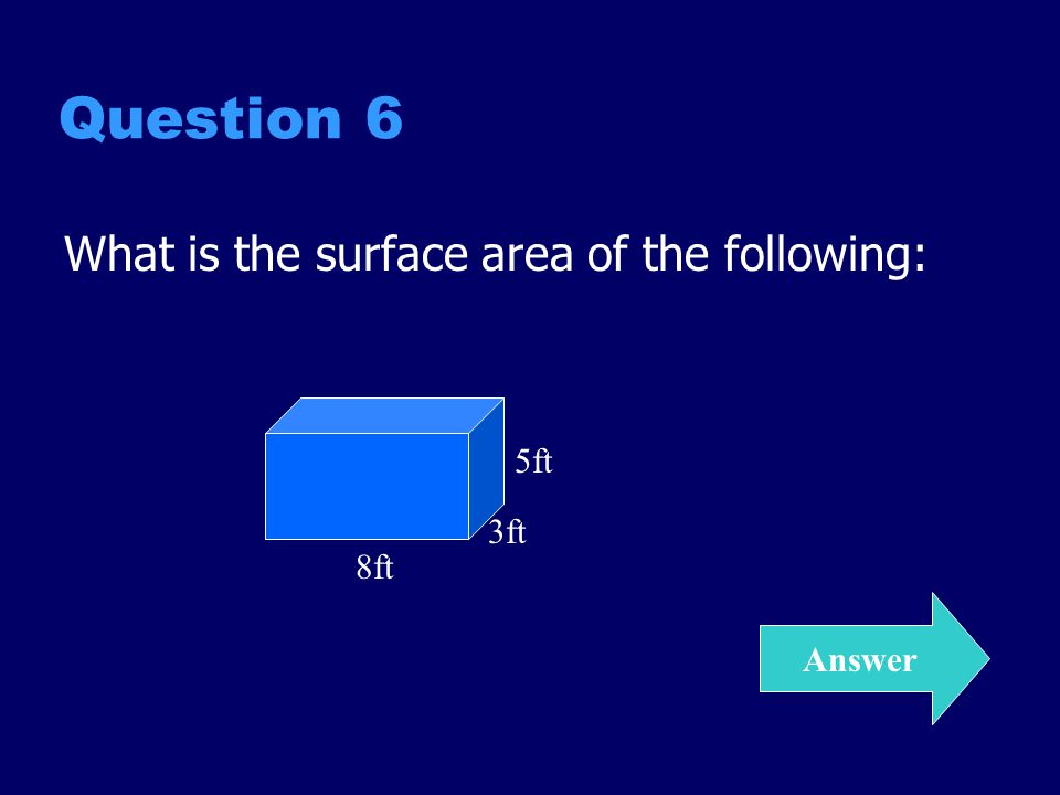 Question 6 What is the surface area of the following: Answer 5ft 8ft 3ft