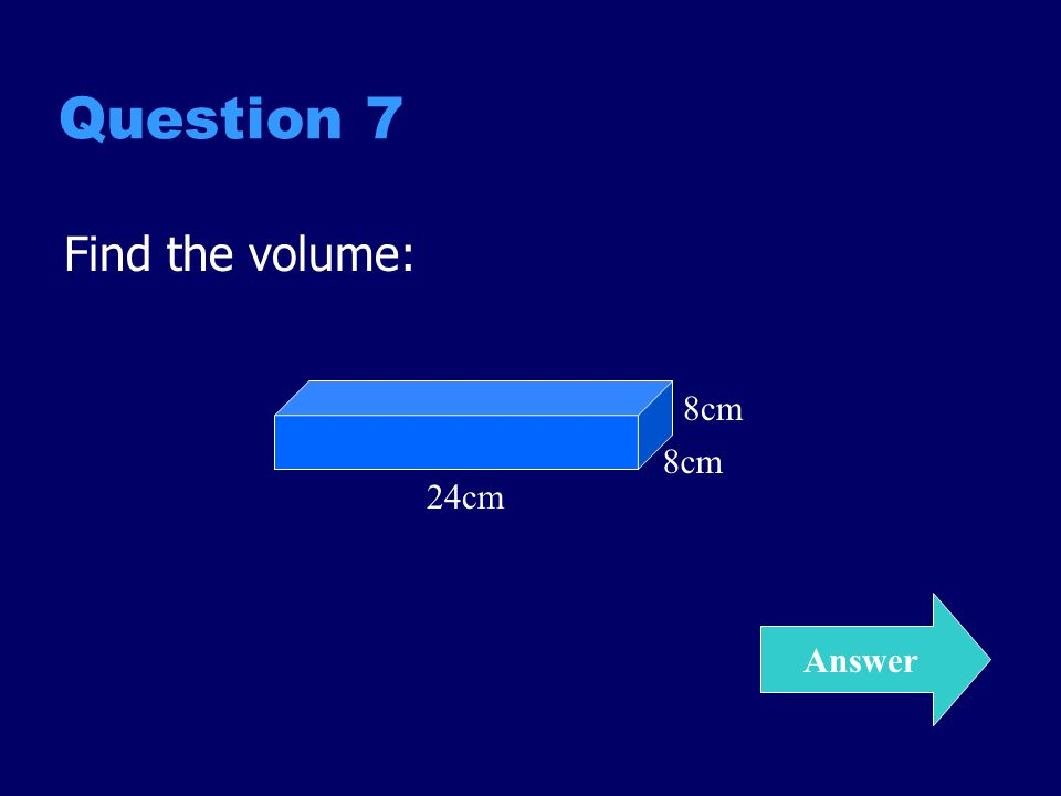 Question 7 Find the volume: Answer 8cm 24cm 8cm