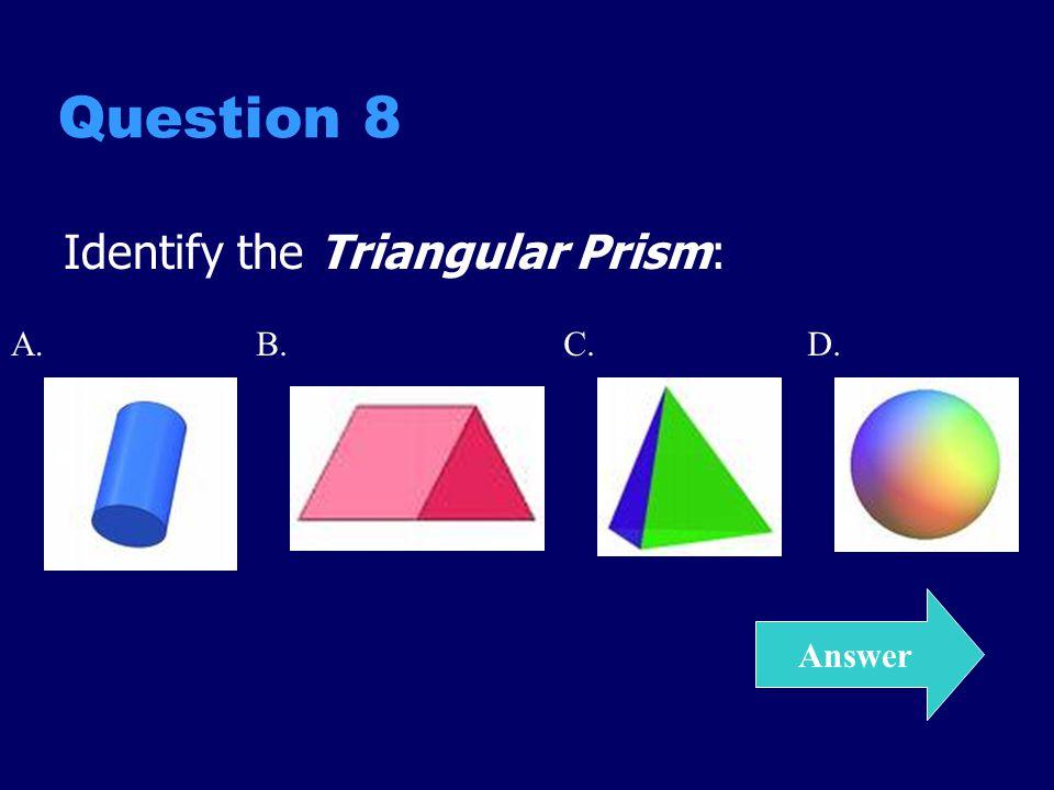 Question 8 Identify the Triangular Prism: Answer A.C.D.B.