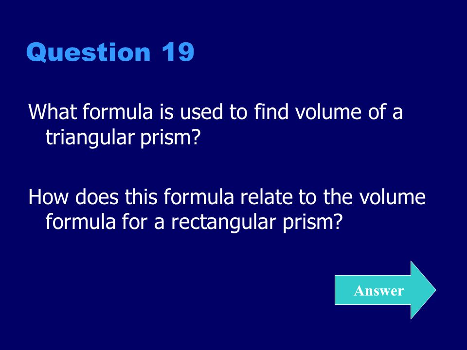 Answer 19 V = ½ LWH A triangular prism has a volume that is 1/2 that of a rectangular prism with the same dimensions.