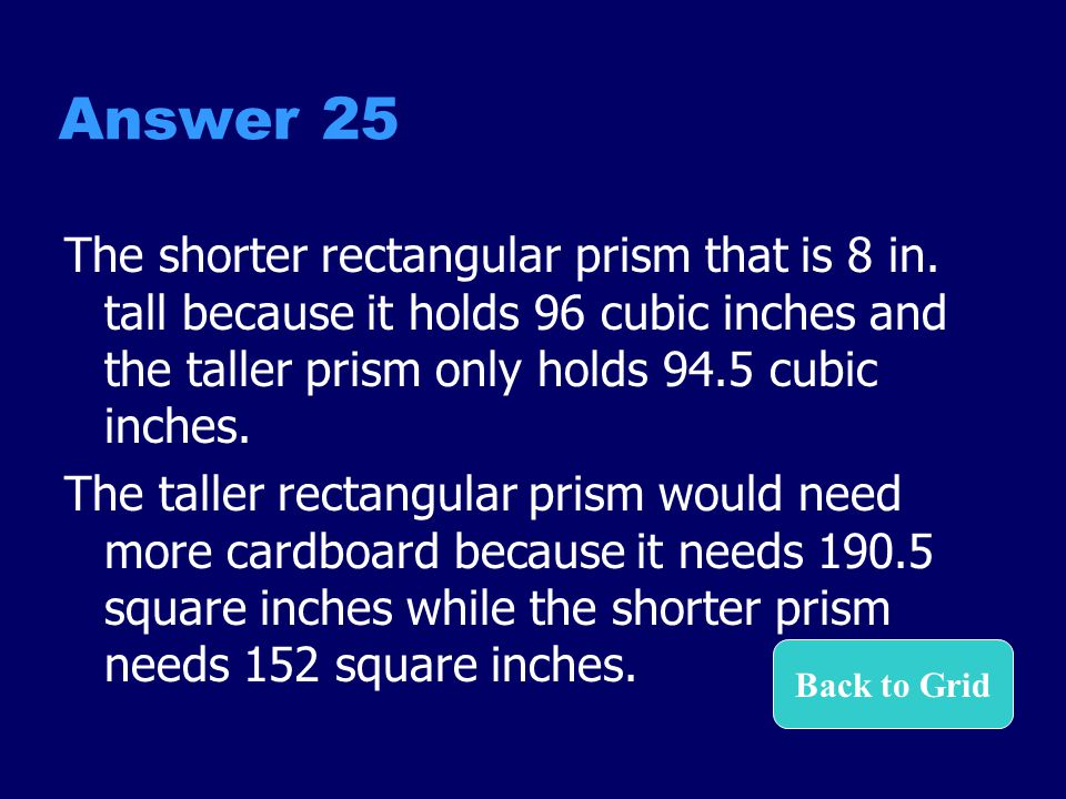 Answer 25 The shorter rectangular prism that is 8 in. tall because it holds 96 cubic inches and the taller prism only holds 94.5 cubic inches. The tal