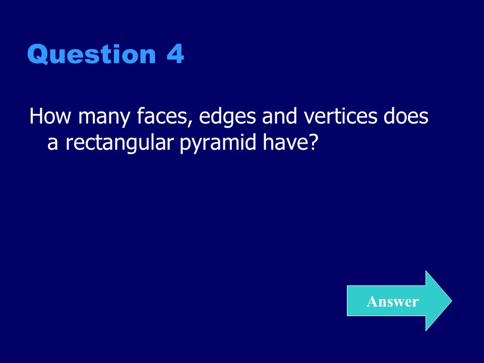 Answer 4 Faces = 5 Edges = 8 Vertices = 5 Back to Grid