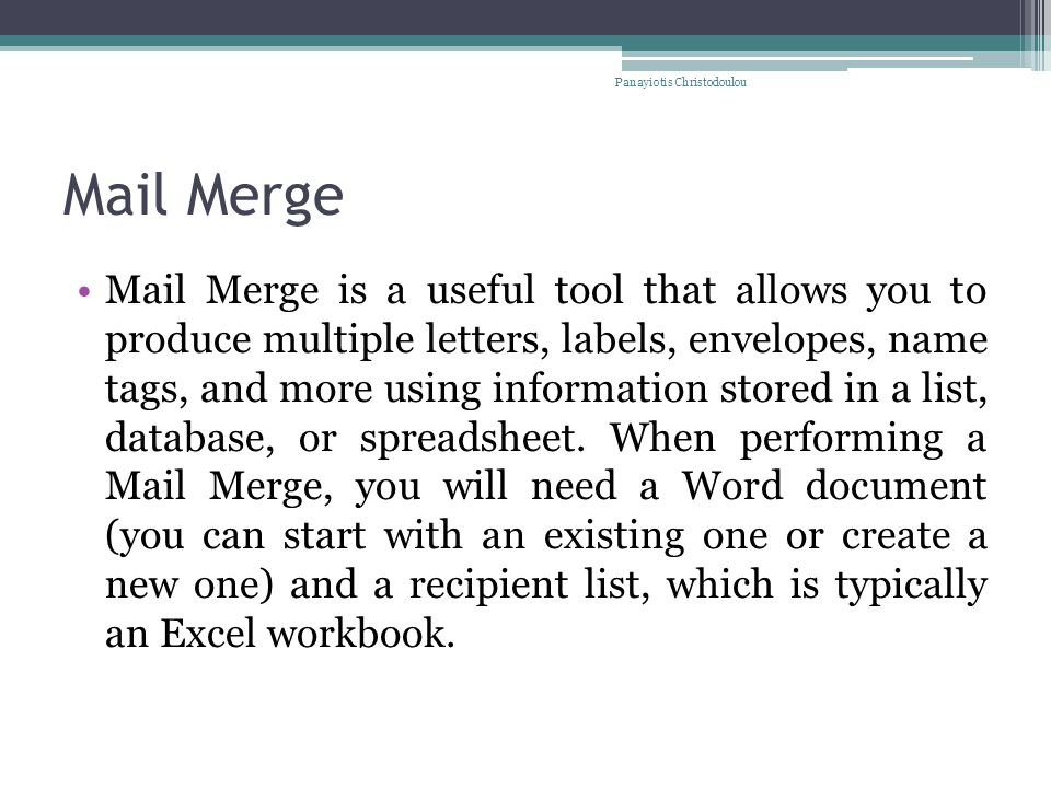 Mail Merge Mail Merge is a useful tool that allows you to produce multiple letters, labels, envelopes, name tags, and more using information stored in a list, database, or spreadsheet.
