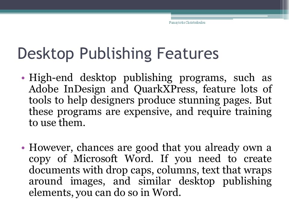 Desktop Publishing Features High-end desktop publishing programs, such as Adobe InDesign and QuarkXPress, feature lots of tools to help designers produce stunning pages.