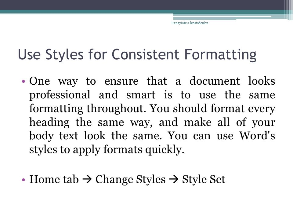Use Styles for Consistent Formatting One way to ensure that a document looks professional and smart is to use the same formatting throughout.