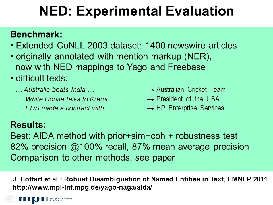 NED: Experimental Evaluation Benchmark: Extended CoNLL 2003 dataset: 1400 newswire articles originally annotated with mention markup (NER), now with NED mappings to Yago and Freebase difficult texts: … Australia beats India …  Australian_Cricket_Team … White House talks to Kreml …  President_of_the_USA … EDS made a contract with …  HP_Enterprise_Services Results: Best: AIDA method with prior+sim+coh + robustness test 82% precision @100% recall, 87% mean average precision Comparison to other methods, see paper J.