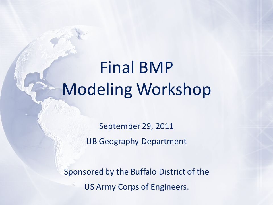 Final BMP Modeling Workshop September 29, 2011 UB Geography Department Sponsored by the Buffalo District of the US Army Corps of Engineers.