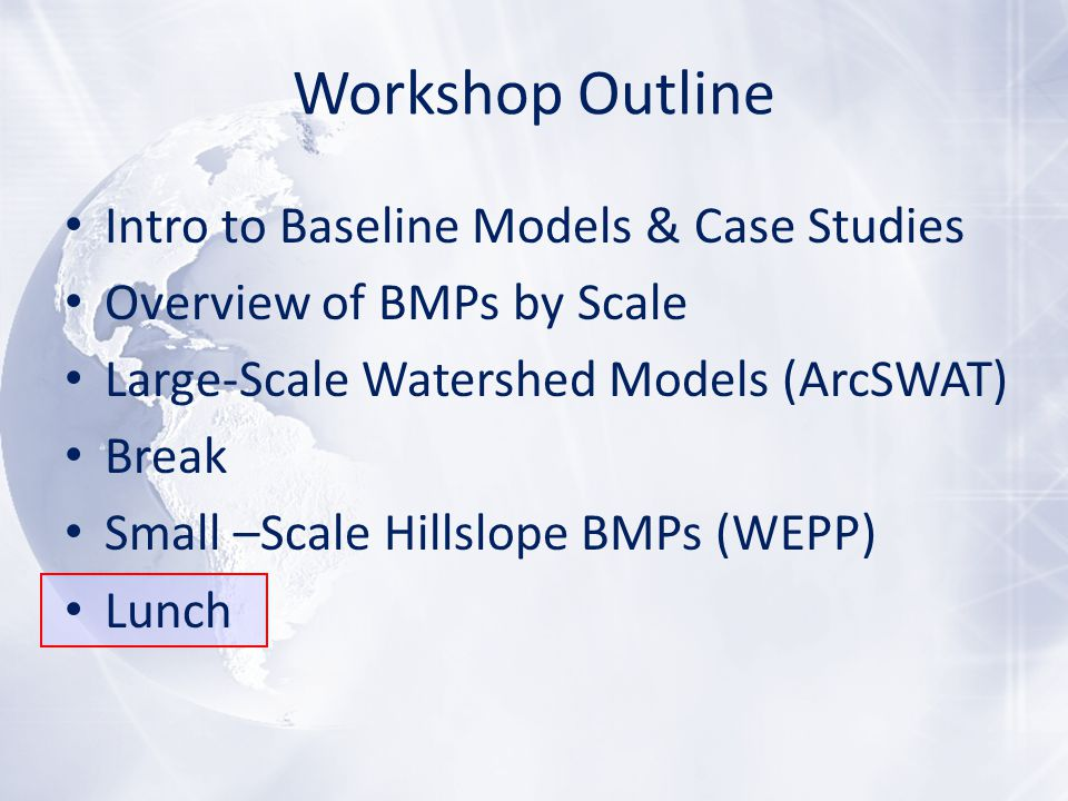 Workshop Outline Intro to Baseline Models & Case Studies Overview of BMPs by Scale Large-Scale Watershed Models (ArcSWAT) Break Small –Scale Hillslope BMPs (WEPP) Lunch
