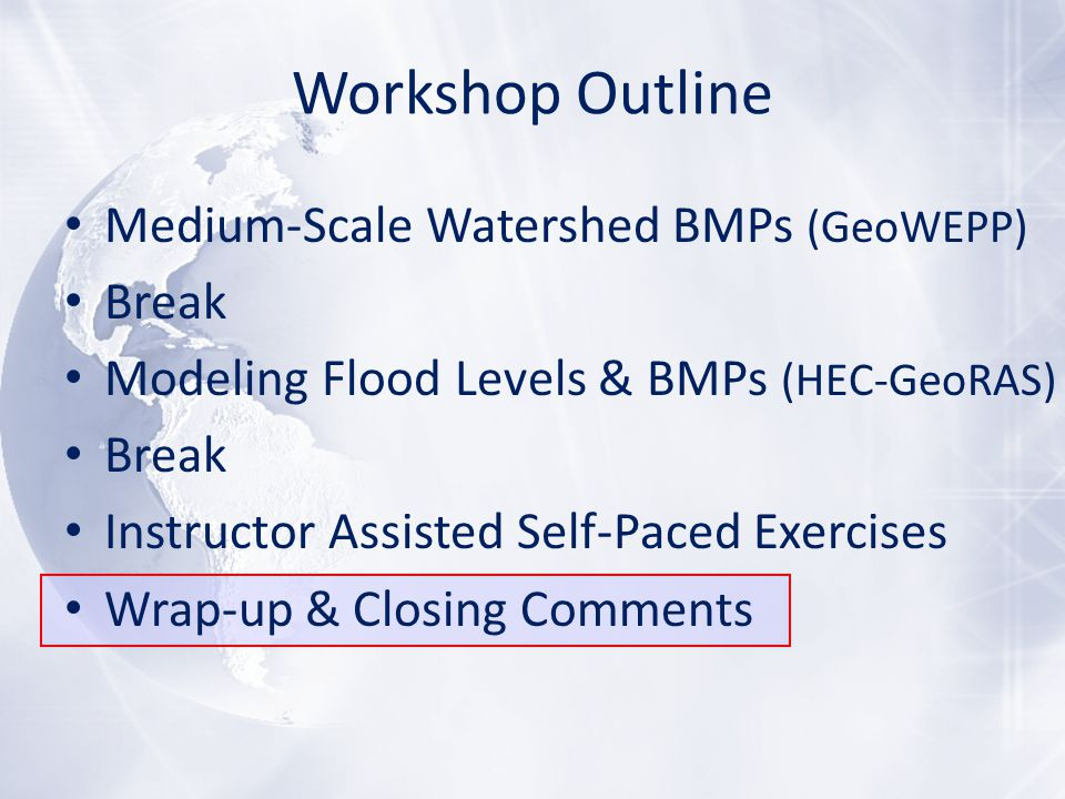 Workshop Outline Medium-Scale Watershed BMPs (GeoWEPP) Break Modeling Flood Levels & BMPs (HEC-GeoRAS) Break Instructor Assisted Self-Paced Exercises Wrap-up & Closing Comments