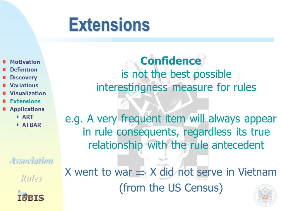 22 Extensions Confidence is not the best possible interestingness measure for rules e.g. A very frequent item will always appear in rule consequents,