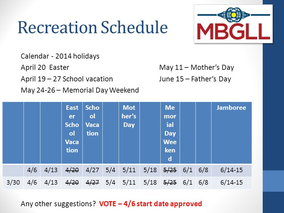 Recreation Schedule Calendar - 2014 holidays April 20 EasterMay 11 – Mother's Day April 19 – 27 School vacationJune 15 – Father's Day May 24-26 – Memo