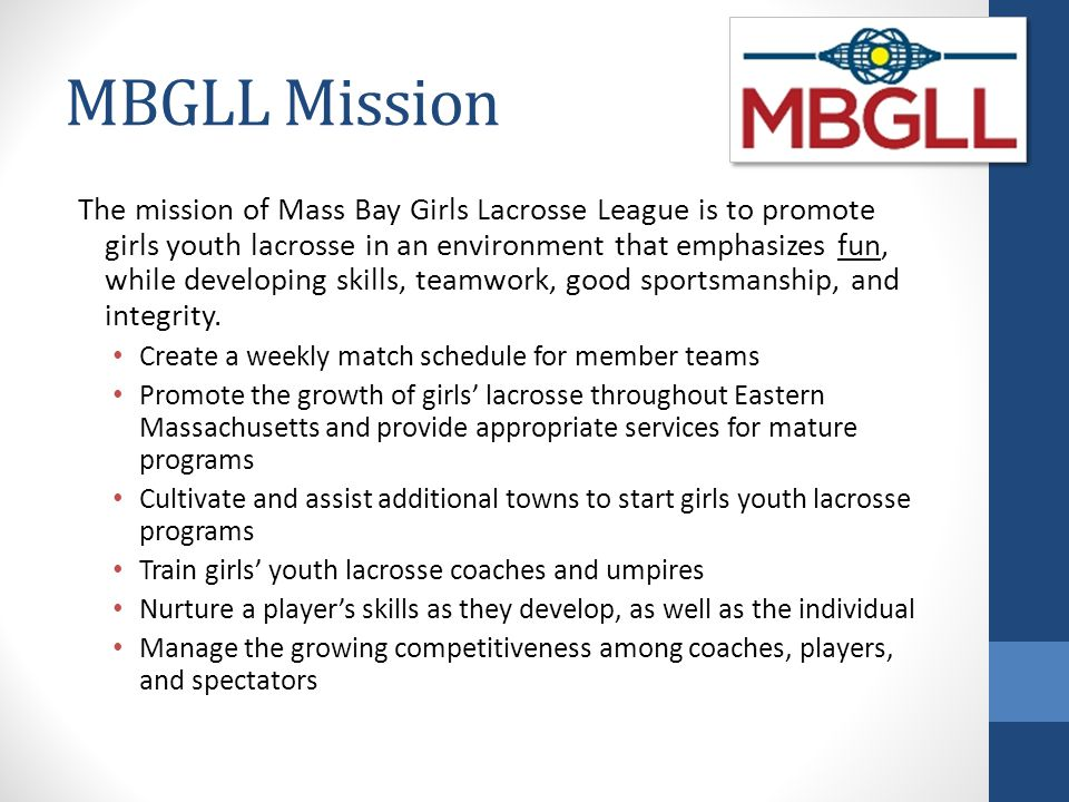 MBGLL Mission The mission of Mass Bay Girls Lacrosse League is to promote girls youth lacrosse in an environment that emphasizes fun, while developing