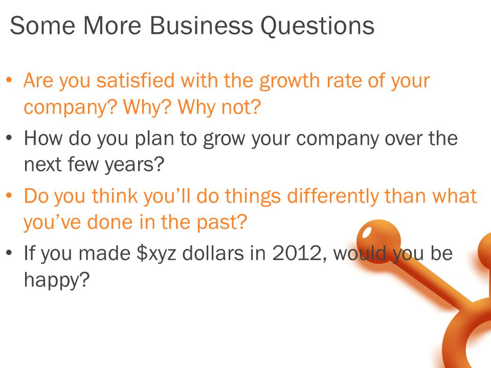 Some More Business Questions Are you satisfied with the growth rate of your company.