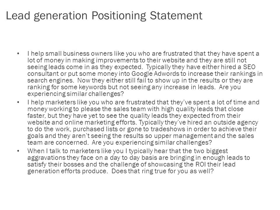 Lead generation Positioning Statement I help small business owners like you who are frustrated that they have spent a lot of money in making improvements to their website and they are still not seeing leads come in as they expected.
