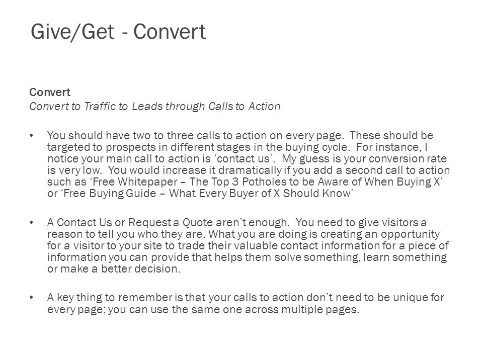 Give/Get - Convert Convert Convert to Traffic to Leads through Calls to Action You should have two to three calls to action on every page.