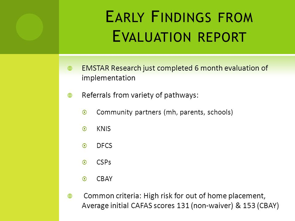 E ARLY F INDINGS FROM E VALUATION REPORT  EMSTAR Research just completed 6 month evaluation of implementation  Referrals from variety of pathways:  Community partners (mh, parents, schools)  KNIS  DFCS  CSPs  CBAY  Common criteria: High risk for out of home placement, Average initial CAFAS scores 131 (non-waiver) & 153 (CBAY)