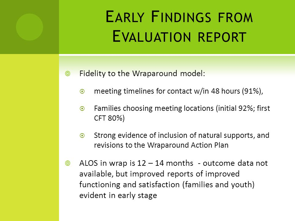 E ARLY F INDINGS FROM E VALUATION REPORT  Fidelity to the Wraparound model:  meeting timelines for contact w/in 48 hours (91%),  Families choosing meeting locations (initial 92%; first CFT 80%)  Strong evidence of inclusion of natural supports, and revisions to the Wraparound Action Plan  ALOS in wrap is 12 – 14 months - outcome data not available, but improved reports of improved functioning and satisfaction (families and youth) evident in early stage