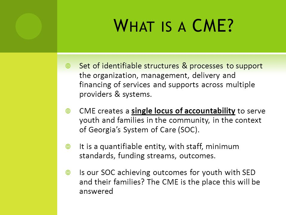W HAT IS A CME?  Set of identifiable structures & processes to support the organization, management, delivery and financing of services and supports