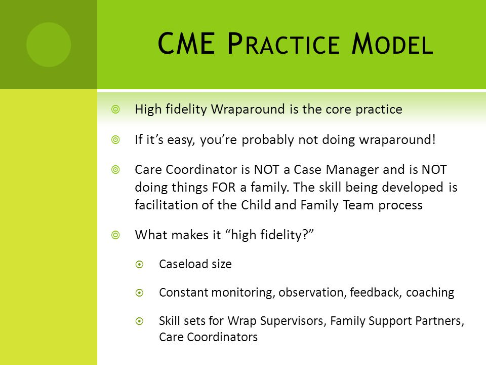 CME P RACTICE M ODEL  High fidelity Wraparound is the core practice  If it's easy, you're probably not doing wraparound.