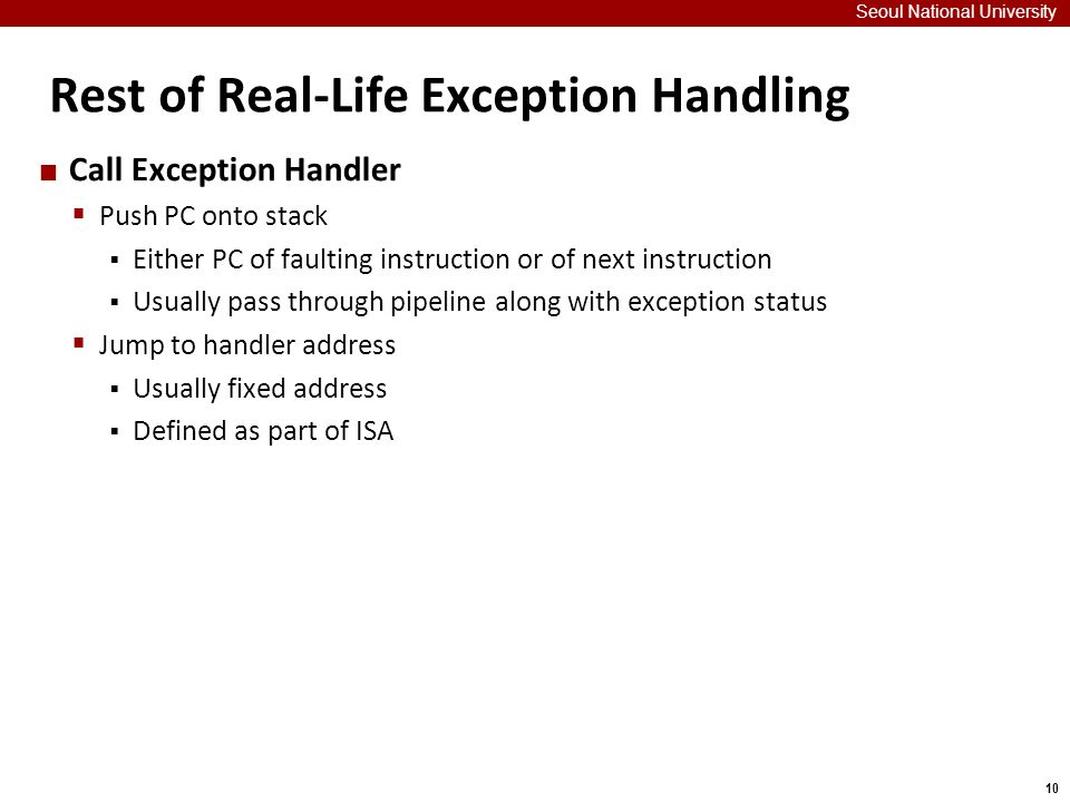 10 Rest of Real-Life Exception Handling Seoul National University Call Exception Handler  Push PC onto stack  Either PC of faulting instruction or of next instruction  Usually pass through pipeline along with exception status  Jump to handler address  Usually fixed address  Defined as part of ISA