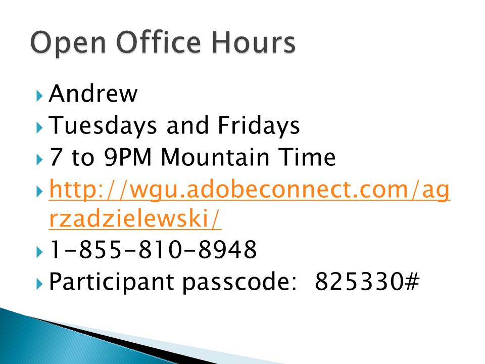  Andrew  Tuesdays and Fridays  7 to 9PM Mountain Time  http://wgu.adobeconnect.com/ag rzadzielewski/ http://wgu.adobeconnect.com/ag rzadzielewski/  1-855-810-8948  Participant passcode: 825330#