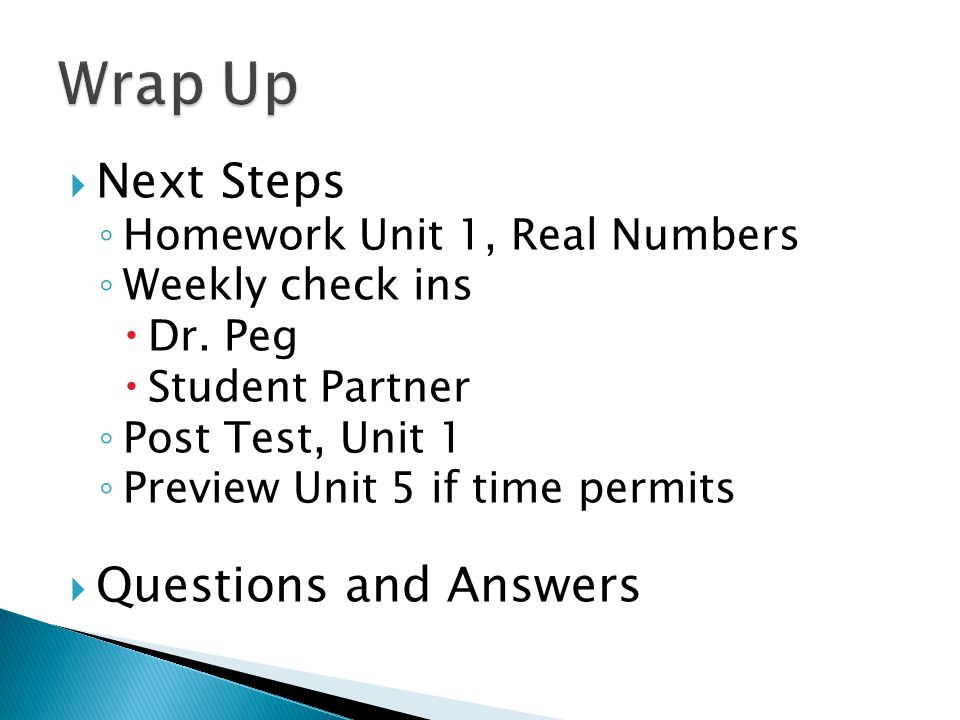  Next Steps ◦ Homework Unit 1, Real Numbers ◦ Weekly check ins  Dr.