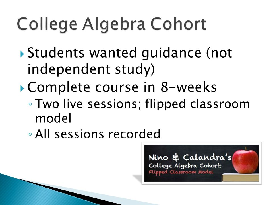  Students wanted guidance (not independent study)  Complete course in 8-weeks ◦ Two live sessions; flipped classroom model ◦ All sessions recorded