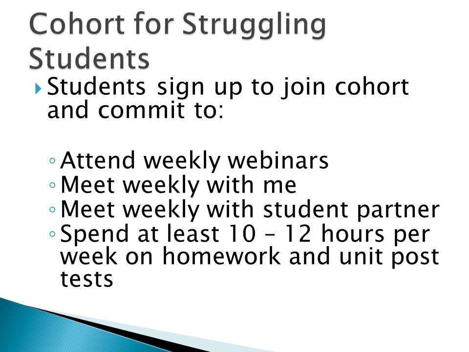  Students sign up to join cohort and commit to: ◦ Attend weekly webinars ◦ Meet weekly with me ◦ Meet weekly with student partner ◦ Spend at least 10 – 12 hours per week on homework and unit post tests