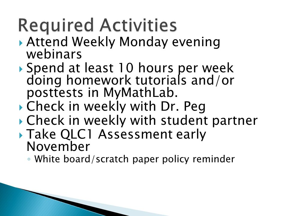  Attend Weekly Monday evening webinars  Spend at least 10 hours per week doing homework tutorials and/or posttests in MyMathLab.