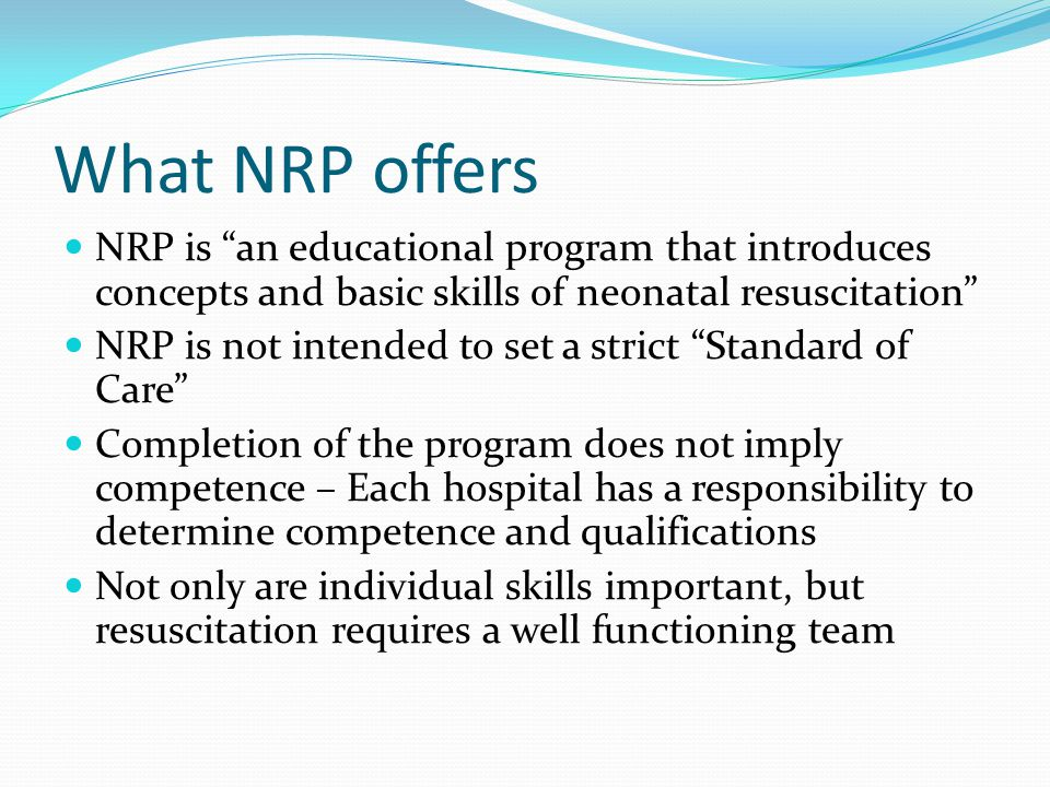 What NRP offers NRP is an educational program that introduces concepts and basic skills of neonatal resuscitation NRP is not intended to set a strict Standard of Care Completion of the program does not imply competence – Each hospital has a responsibility to determine competence and qualifications Not only are individual skills important, but resuscitation requires a well functioning team