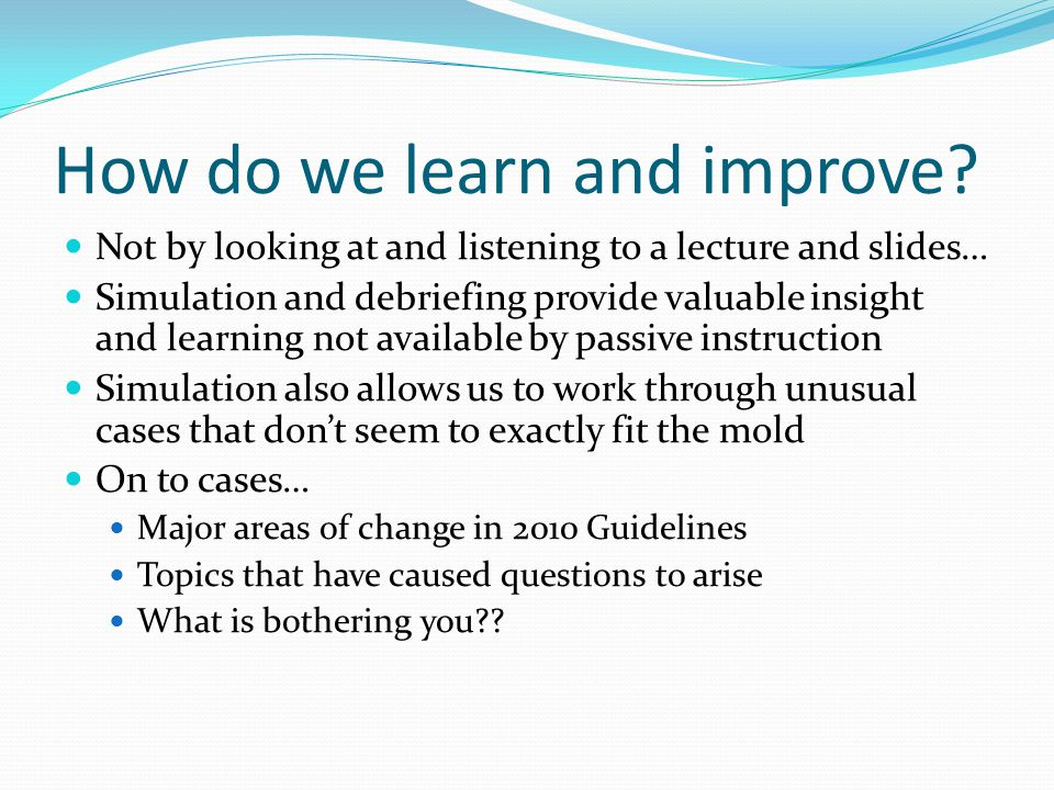 How do we learn and improve? Not by looking at and listening to a lecture and slides… Simulation and debriefing provide valuable insight and learning