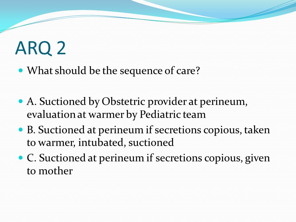 ARQ 2 What should be the sequence of care? A. Suctioned by Obstetric provider at perineum, evaluation at warmer by Pediatric team B. Suctioned at peri