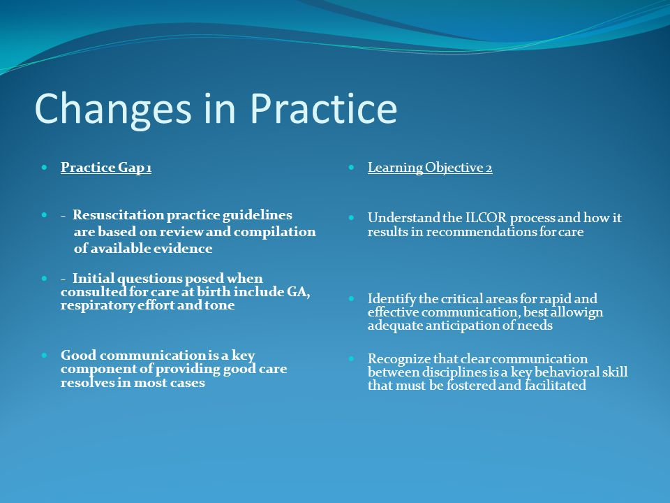 Changes in Practice Practice Gap 1 - Resuscitation practice guidelines are based on review and compilation of available evidence - Initial questions posed when consulted for care at birth include GA, respiratory effort and tone Good communication is a key component of providing good care resolves in most cases Learning Objective 2 Understand the ILCOR process and how it results in recommendations for care Identify the critical areas for rapid and effective communication, best allowign adequate anticipation of needs Recognize that clear communication between disciplines is a key behavioral skill that must be fostered and facilitated
