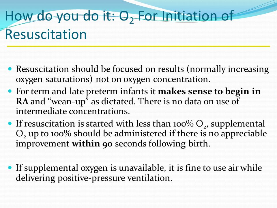How do you do it: O 2 For Initiation of Resuscitation Resuscitation should be focused on results (normally increasing oxygen saturations) not on oxygen concentration.