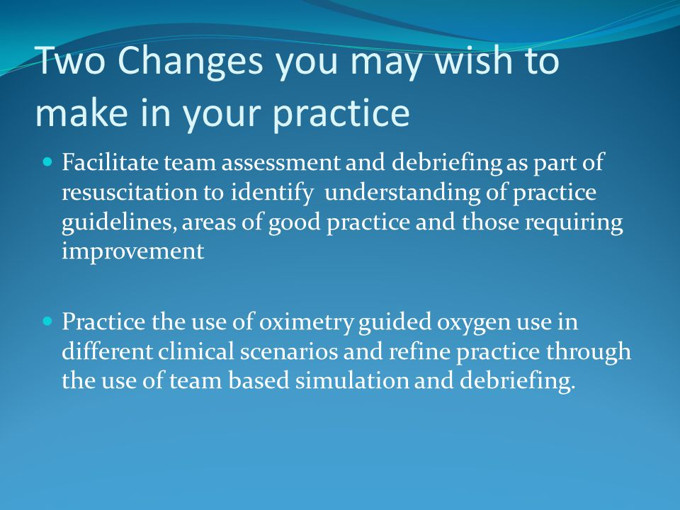 Two Changes you may wish to make in your practice Facilitate team assessment and debriefing as part of resuscitation to identify understanding of prac