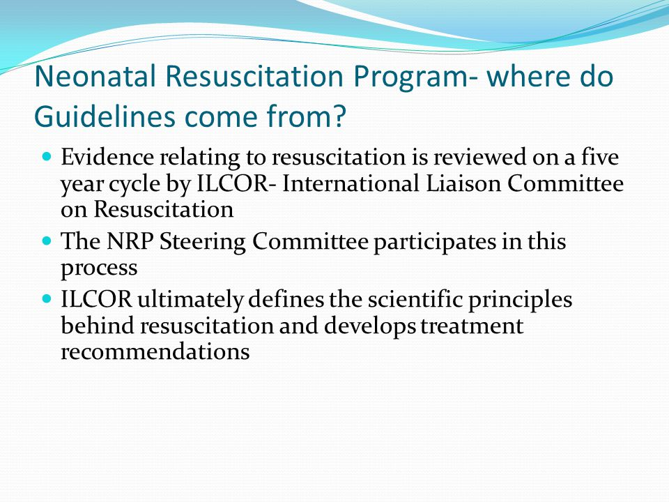 Neonatal Resuscitation Program- where do Guidelines come from? Evidence relating to resuscitation is reviewed on a five year cycle by ILCOR- Internati
