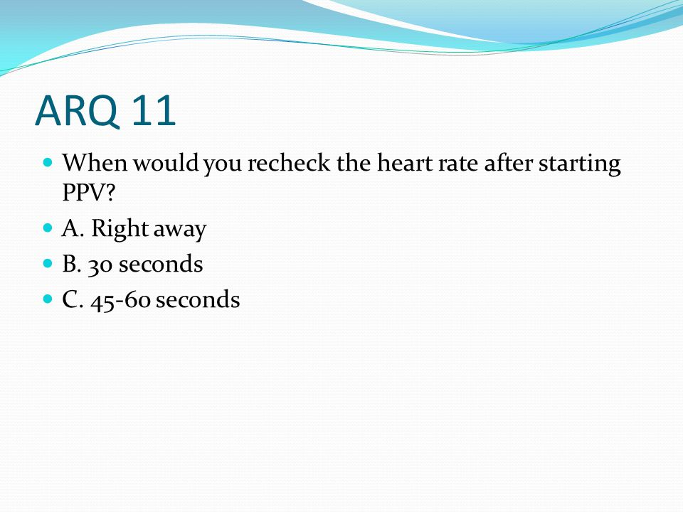 ARQ 11 When would you recheck the heart rate after starting PPV? A. Right away B. 30 seconds C. 45-60 seconds