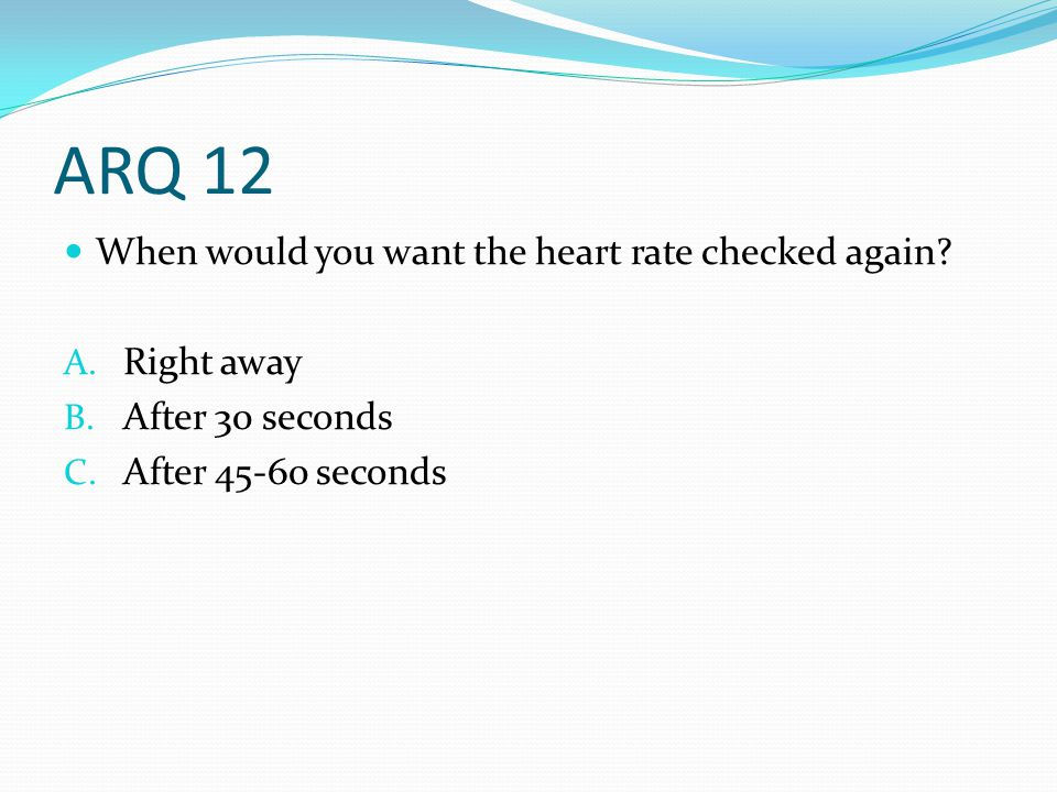 ARQ 12 When would you want the heart rate checked again? A. Right away B. After 30 seconds C. After 45-60 seconds