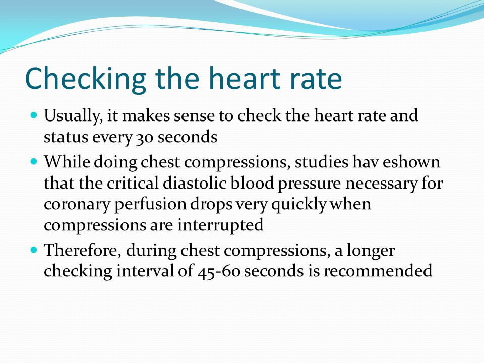 Checking the heart rate Usually, it makes sense to check the heart rate and status every 30 seconds While doing chest compressions, studies hav eshown that the critical diastolic blood pressure necessary for coronary perfusion drops very quickly when compressions are interrupted Therefore, during chest compressions, a longer checking interval of 45-60 seconds is recommended