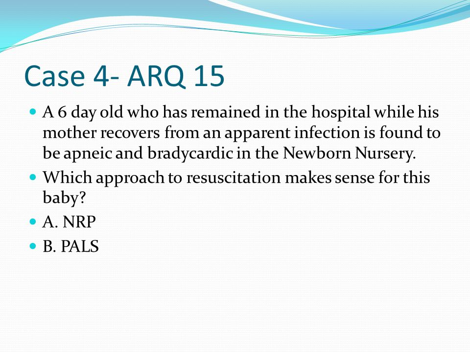 Case 4- ARQ 15 A 6 day old who has remained in the hospital while his mother recovers from an apparent infection is found to be apneic and bradycardic in the Newborn Nursery.