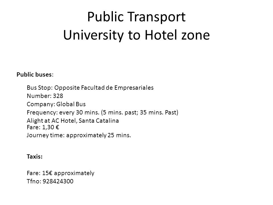 Public Transport University to Hotel zone Public buses: Bus Stop: Opposite Facultad de Empresariales Number: 328 Company: Global Bus Frequency: every 30 mins.