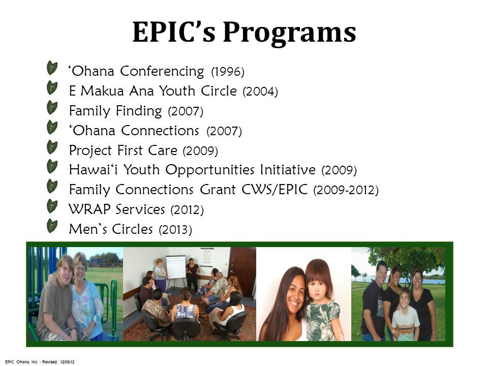 'Ohana Conferencing (1996) E Makua Ana Youth Circle (2004) Family Finding (2007) 'Ohana Connections (2007) Project First Care (2009) Hawai'i Youth Opportunities Initiative (2009) Family Connections Grant CWS/EPIC (2009-2012) WRAP Services (2012) Men's Circles (2013) EPIC's Programs EPIC 'Ohana, Inc.