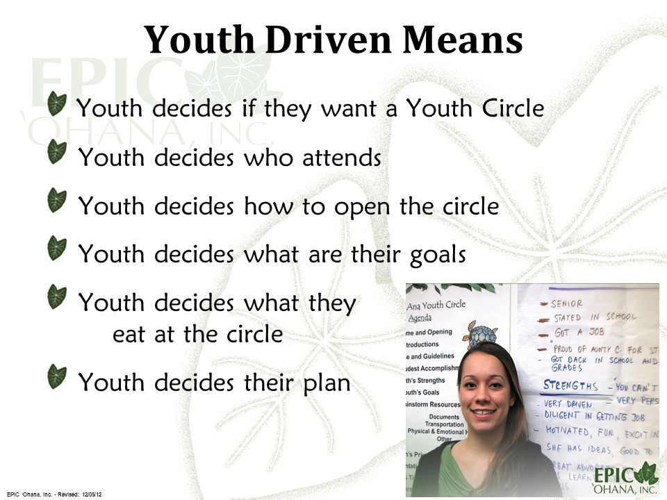 Youth Driven Means Youth decides if they want a Youth Circle Youth decides who attends Youth decides how to open the circle Youth decides what are their goals Youth decides what they eat at the circle Youth decides their plan EPIC 'Ohana, Inc.
