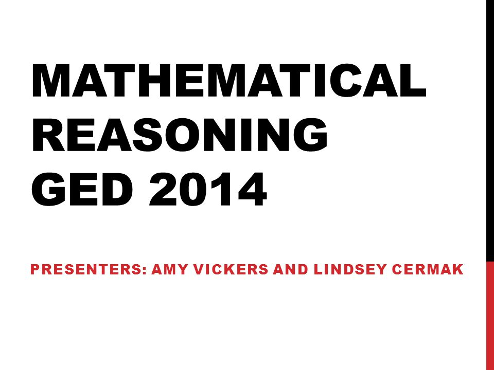 MATHEMATICAL REASONING GED 2014 PRESENTERS: AMY VICKERS AND LINDSEY CERMAK