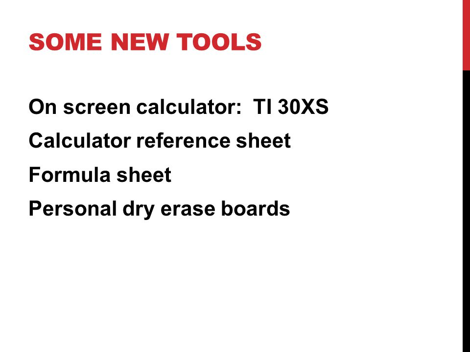 SOME NEW TOOLS On screen calculator: TI 30XS Calculator reference sheet Formula sheet Personal dry erase boards