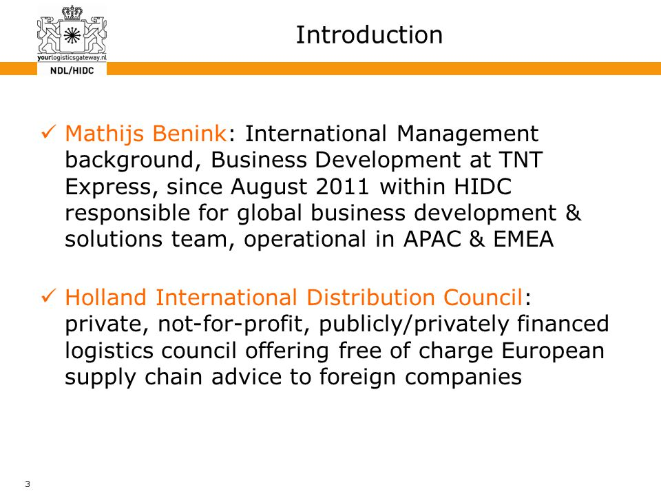 3 Mathijs Benink: International Management background, Business Development at TNT Express, since August 2011 within HIDC responsible for global business development & solutions team, operational in APAC & EMEA Holland International Distribution Council: private, not-for-profit, publicly/privately financed logistics council offering free of charge European supply chain advice to foreign companies Introduction