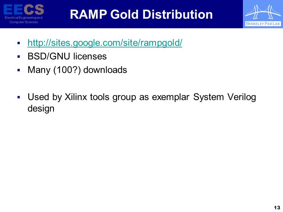 EECS Electrical Engineering and Computer Sciences B ERKELEY P AR L AB RAMP Gold Distribution  http://sites.google.com/site/rampgold/ http://sites.google.com/site/rampgold/  BSD/GNU licenses  Many (100?) downloads  Used by Xilinx tools group as exemplar System Verilog design 13