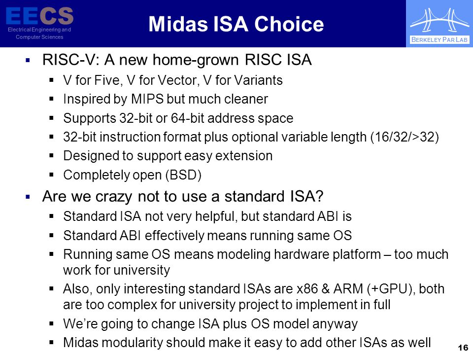 EECS Electrical Engineering and Computer Sciences B ERKELEY P AR L AB Midas ISA Choice  RISC-V: A new home-grown RISC ISA  V for Five, V for Vector, V for Variants  Inspired by MIPS but much cleaner  Supports 32-bit or 64-bit address space  32-bit instruction format plus optional variable length (16/32/>32)  Designed to support easy extension  Completely open (BSD)  Are we crazy not to use a standard ISA.
